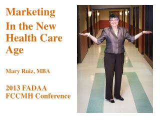 Marketing  In  the New Health Care  Age Mary Ruiz, MBA 2013 FADAA FCCMH Conference