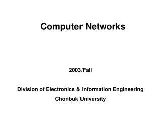 Computer Networks 2003/Fall Division of Electronics & Information Engineering Chonbuk University