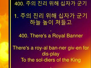 400.  주의 진리 위해 십자가 군기  1.  주의 진리 위해 십자가 군기  하늘 높이 쳐들고  .  400.  There's a Royal Banner