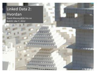 Linked  Data 2: Hvordan David.Massey@jbi.hio.no KoG31 Uke 7, 2012
