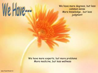 We have more degrees, but less common sense More knowledge , but less judgment