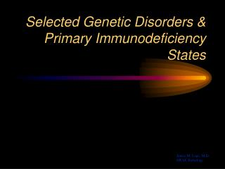 Selected Genetic Disorders  Primary Immunodeficiency States