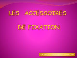 LES  ACCESSOIRES  DE FIXATION