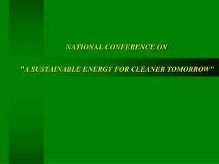 "NATIONAL CONFERENCE ON "" A SUSTAINABLE ENERGY FOR CLEANER TOMORROW"""