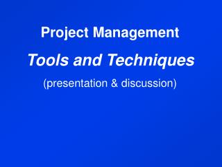 Project Management Tools and Techniques (presentation & discussion)