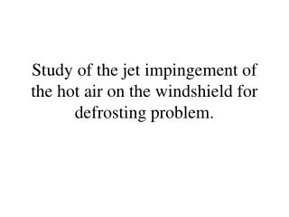 Study of the jet impingement of the hot air on the windshield for defrosting problem.