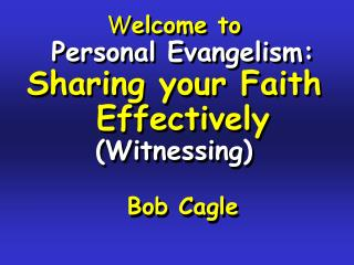 Welcome to Personal Evangelism: Sharing your Faith Effectively  Witnessing  Bob Cagle