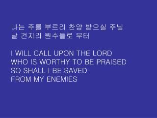 나는 주를 부르리 찬양 받으실 주님 날 건지리 원수들로 부터 I WILL CALL UPON THE LORD WHO IS WORTHY TO BE PRAISED