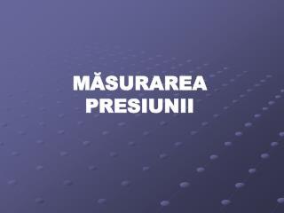MĂSURAREA PRESIUNII