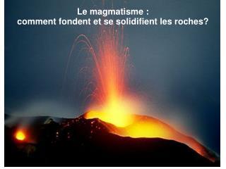 Le magmatisme : comment fondent et se solidifient les roches?