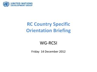 RC Country Specific  Orientation Briefing  WG-RCSI  Friday  14  D ecember 2012