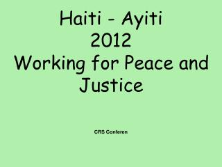 Haiti - Ayiti 2012 Working for Peace and Justice CRS  Conferen ce  June  2012