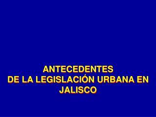 ANTECEDENTES DE LA LEGISLACIÓN URBANA EN JALISCO