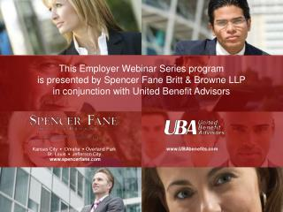 This Employer Webinar Series program  is presented by Spencer Fane Britt  Browne LLP in conjunction with United Benefit