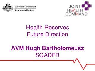 Health Reserves Future Direction AVM Hugh Bartholomeusz SGADFR