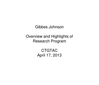 Gibbes Johnson Overview and Highlights of Research Program CTGTAC April 17, 2013
