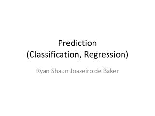 Prediction  (Classification, Regression)