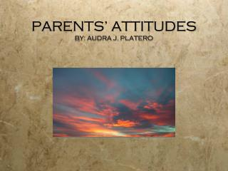 PARENTS' ATTITUDES BY: AUDRA J. PLATERO