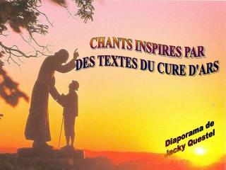 CHANTS INSPIRES PAR DES TEXTES DU CURE D'ARS