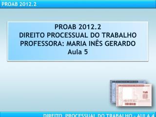 PROAB 2012.2 DIREITO PROCESSUAL DO TRABALHO PROFESSORA: MARIA INÊS GERARDO Aula 5