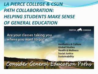 LA PIERCE COLLEGE & CSUN  PATH COLLABORATION:  HELPING STUDENTS MAKE SENSE  OF GENERAL EDUCATION