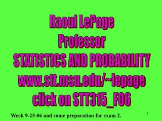 Raoul LePage Professor STATISTICS AND PROBABILITY stt.msu/~lepage click on STT315_F06