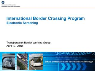 International Border Crossing Program Electronic Screening Transportation  Border Working Group