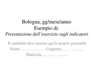 Bologna, gg/mese/anno Esempio di:  Presentazione dell'esercizio sugli indicatori