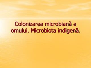 Coloni zarea microbiană a omului. Microbiota indigenă.
