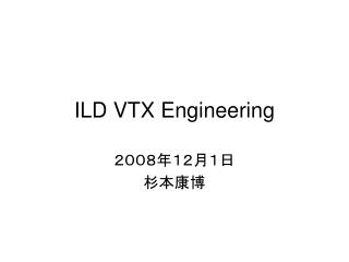 ILD VTX Engineering
