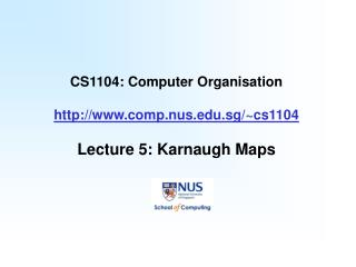 CS1104: Computer Organisation comp.nus.sg/~cs1104 Lecture 5: Karnaugh Maps