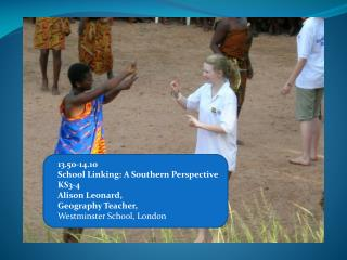 13.50-14.10  School Linking: A Southern Perspective KS3-4  Alison Leonard,  Geography Teacher,