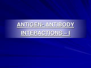 ANTIGEN- ANTIBODY  INTERACTIONS – I