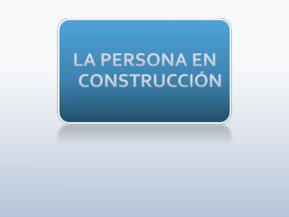 LA PERSONA EN CONSTRUCCI�N