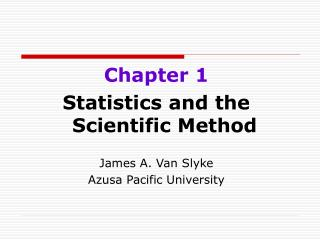 Chapter 1 Statistics and the Scientific Method James A. Van Slyke Azusa Pacific University