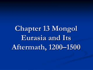 Chapter 13 Mongol Eurasia and Its Aftermath, 1200�1500