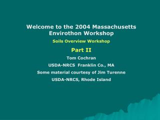 Welcome to the 2004 Massachusetts Envirothon Workshop Soils Overview Workshop Part II  Tom Cochran