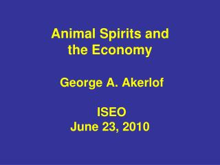 Animal Spirits and the Economy George A. Akerlof  ISEO June 23, 2010