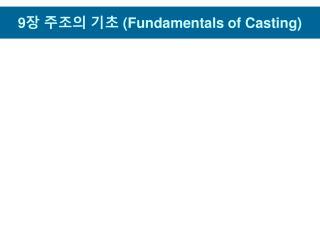 9 장 주조의 기초  (Fundamentals of Casting)