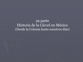 2a parte  Historia de la Cárcel en México (Desde la Colonia hasta nuestros días)
