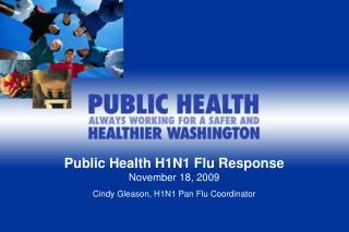Public Health H1N1 Flu Response November 18, 2009 Cindy Gleason, H1N1 Pan Flu Coordinator