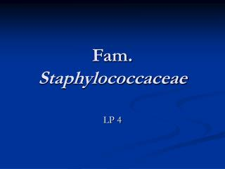Fam.  Staphylococcaceae