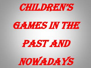 Children's games  in the past and nowadays