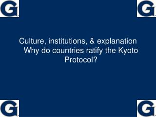 Culture, institutions, & explanation Why do countries ratify the Kyoto Protocol?