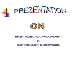 DECENTRALISED PADDY PROCUREMENT BY  ORISSA STATE CIVIL SUPPLIES CORPORATION LTD.