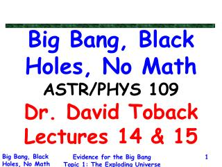 Big Bang, Black Holes, No Math ASTR/PHYS 109 Dr. David Toback Lectures 14 & 15