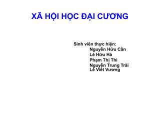 XÃ HỘI HỌC ĐẠI CƯƠNG Sinh viên thực hiện: Nguyễn Hữu Cần Lê Hữu Hà Phạm Thị Thì