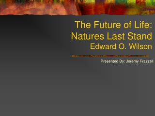 The Future of Life: Natures Last Stand Edward O. Wilson