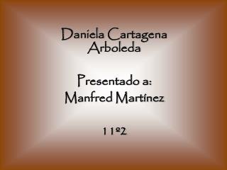 Daniela Cartagena Arboleda Presentado a: Manfred Martínez 11º2