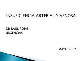 INSUFICIENCIA ARTERIAL Y VENOSA DR RAUL ROJAS URGENCIAS MAYO 2012